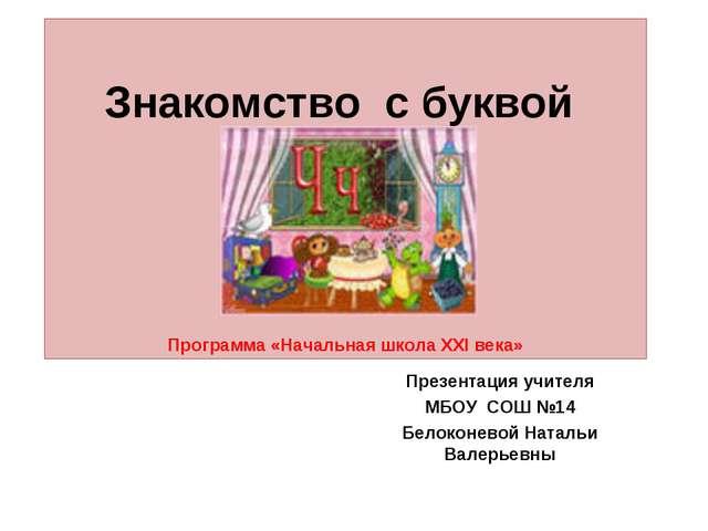 Знакомство с буквой Программа «Начальная школа ХХI века» Презентация учителя...