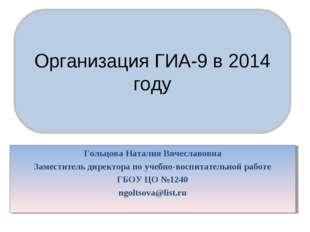 Организация ГИА–9 в 2014 году Организация ГИА-9 в 2014 году Гольцова Наталия