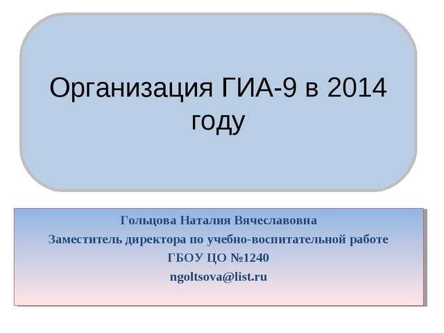 Организация ГИА–9 в 2014 году Организация ГИА-9 в 2014 году Гольцова Наталия...