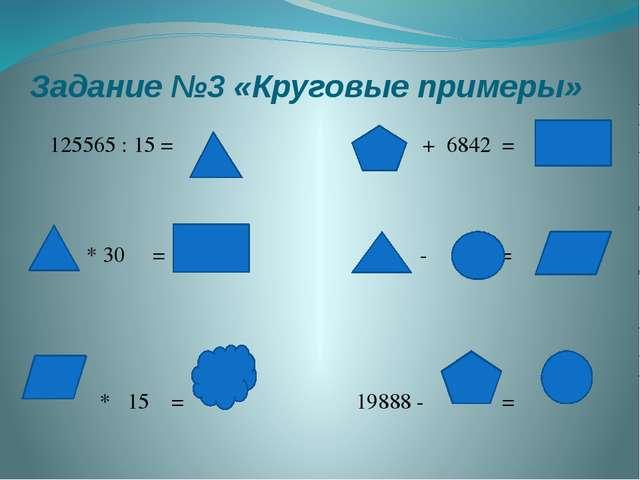Задание №3 «Круговые примеры» 125565 : 15 = + 6842 = * 30 = - = * 15 = 19888...