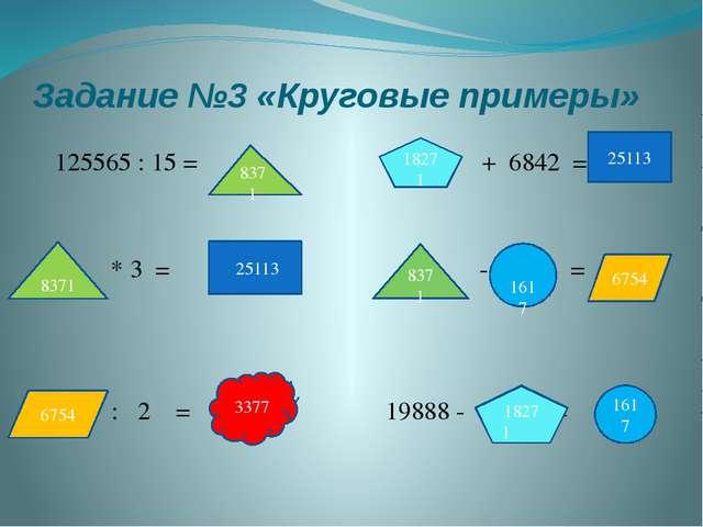 Задание №3 «Круговые примеры» 125565 : 15 = + 6842 = * 3 = - = : 2 = 19888 -...
