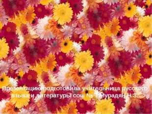 Презентацию подготовила учительница русского языка и литературы сош № 7 Мурад