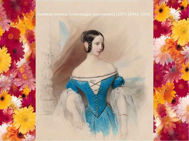 Великая княжна Александра Николаевна (1825-1844)- 1840г.