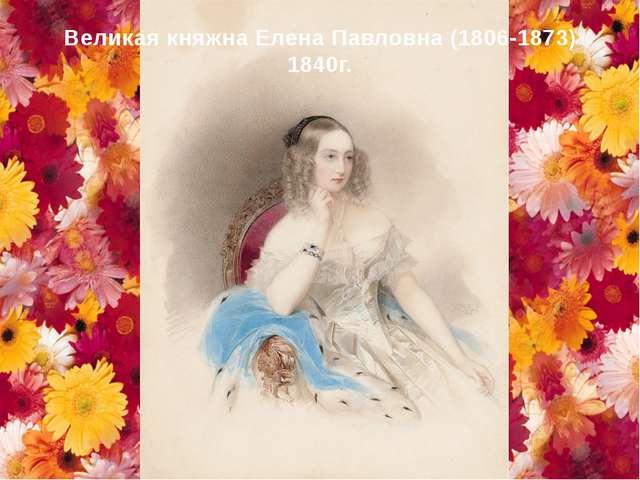 Великая княжна Елена Павловна (1806-1873) 1840г.