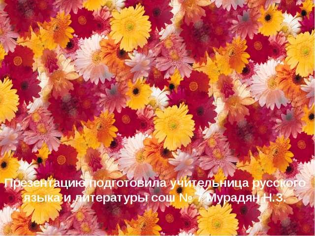 Презентацию подготовила учительница русского языка и литературы сош № 7 Мурад...