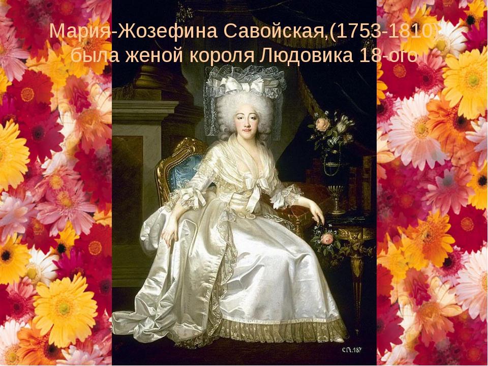 Мария-Жозефина Савойская,(1753-1810) была женой короля Людовика 18-ого