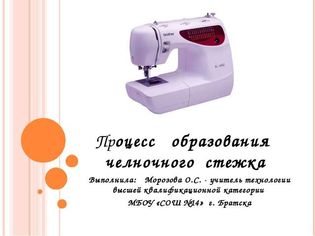 Процесс образования челночного стежка Выполнила: Морозова О.С. - учитель техн...