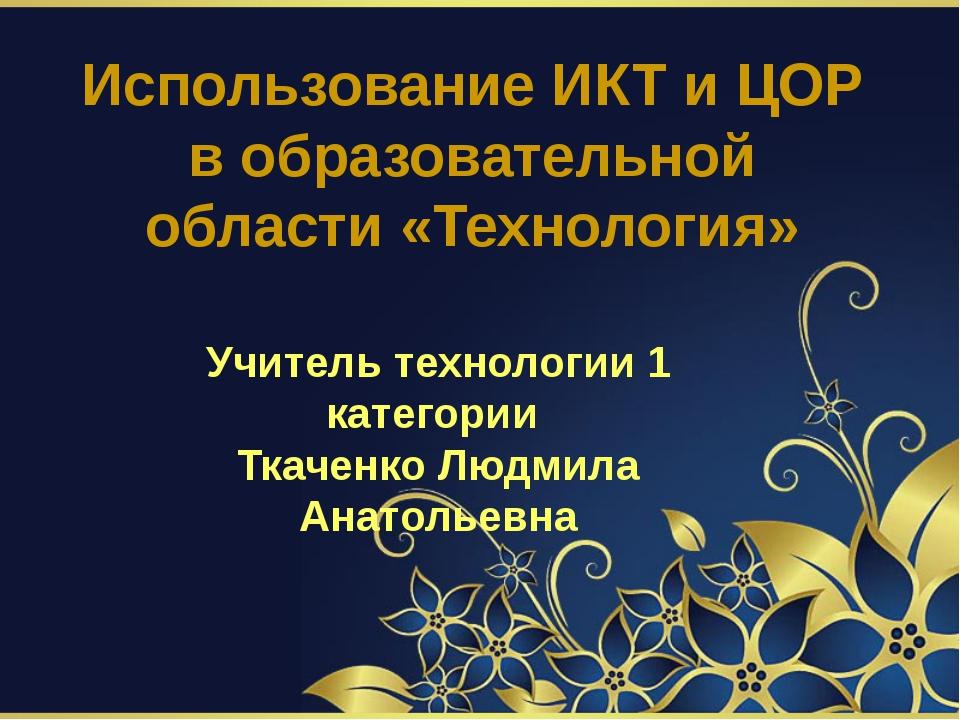 Использование ИКТ и ЦОР в образовательной области «Технология» Учитель технол...