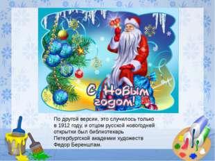 По другой версии, это случилось только в 1912 году, и отцом русской новогодне