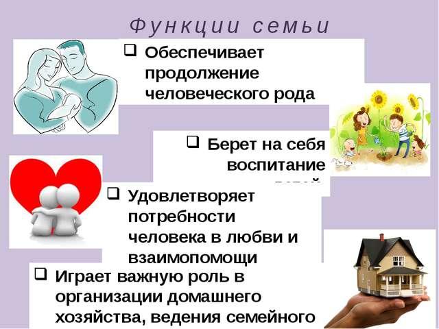 Функции семьи Играет важную роль в организации домашнего хозяйства, ведения с...