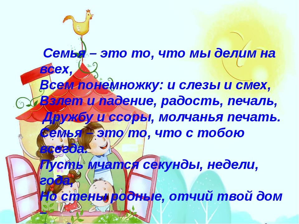 Семья – это то, что мы делим на всех, Всем понемножку: и слезы и смех, Взлет...
