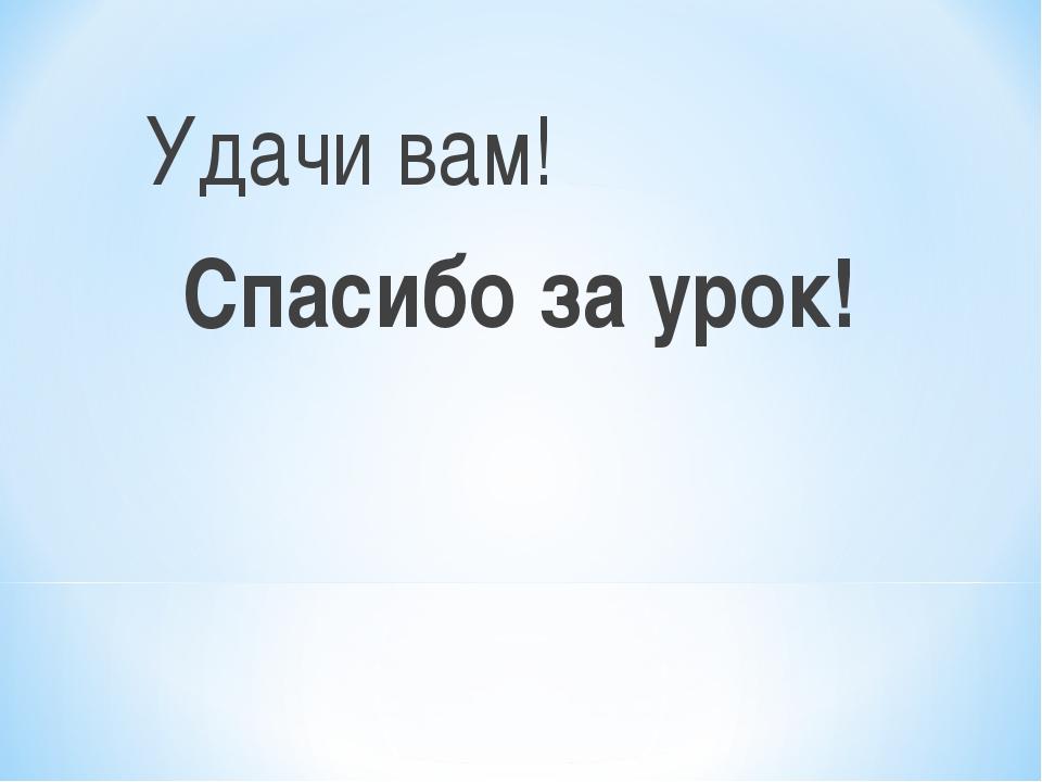 Удачи вам! Спасибо за урок!