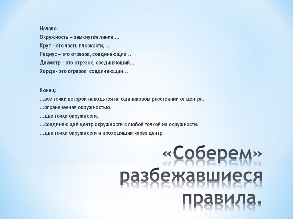 Начало: Окружность – замкнутая линия … Круг – это часть плоскости,… Радиус –...