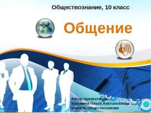 Общение Обществознание, 10 класс Автор презентации: Кузьмина Ольга Анатольевн