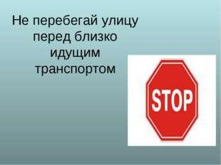 Не перебегай улицу перед близко идущим транспортом