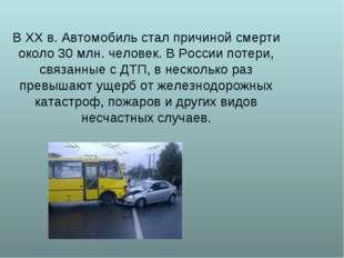 В XX в. Автомобиль стал причиной смерти около 30 млн. человек. В России потер