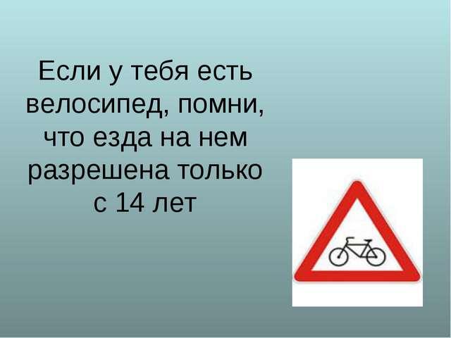 Если у тебя есть велосипед, помни, что езда на нем разрешена только с 14 лет