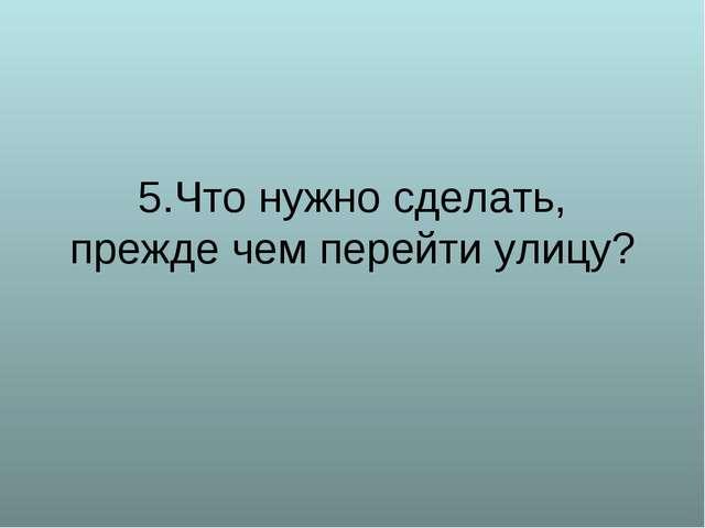 5.Что нужно сделать, прежде чем перейти улицу?