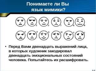 Понимаете ли Вы язык мимики? Перед Вами двенадцать выражений лица, в которых