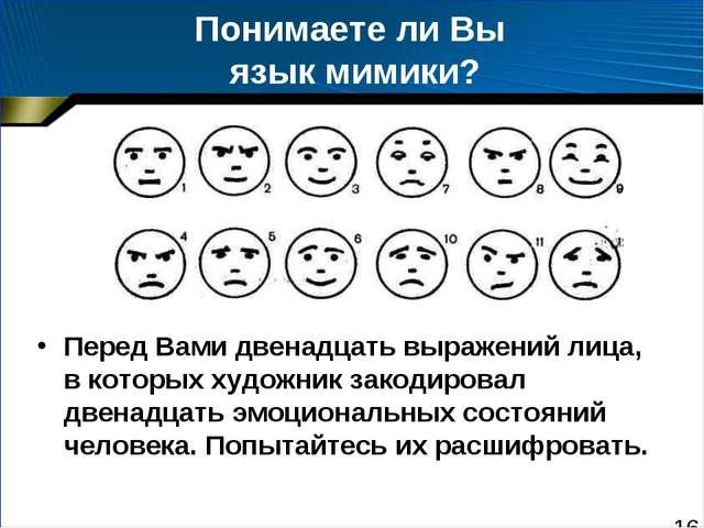 Понимаете ли Вы язык мимики? Перед Вами двенадцать выражений лица, в которых...
