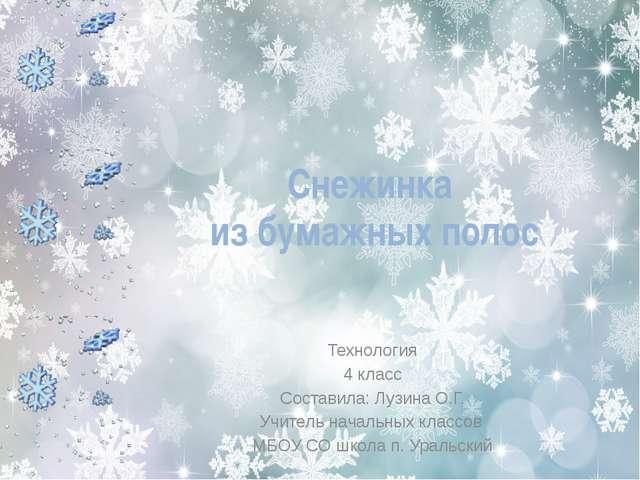 Снежинка из бумажных полос Технология 4 класс Составила: Лузина О.Г. Учитель...