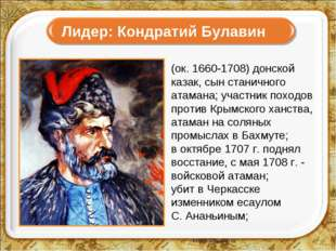 Лидер: Кондратий Булавин (ок. 1660-1708) донской казак, сын станичного атама