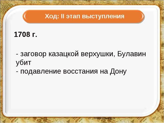 1708г. - заговор казацкой верхушки, Булавин убит - подавление восстания на...