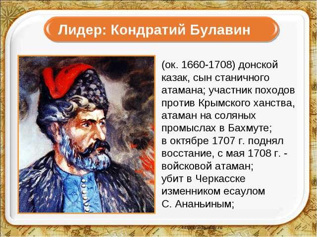 Лидер: Кондратий Булавин (ок. 1660-1708) донской казак, сын станичного атама...