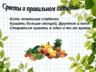 Есть поменьше сладкого. Кушать больше овощей, фруктов и ягод. Стараться кушат