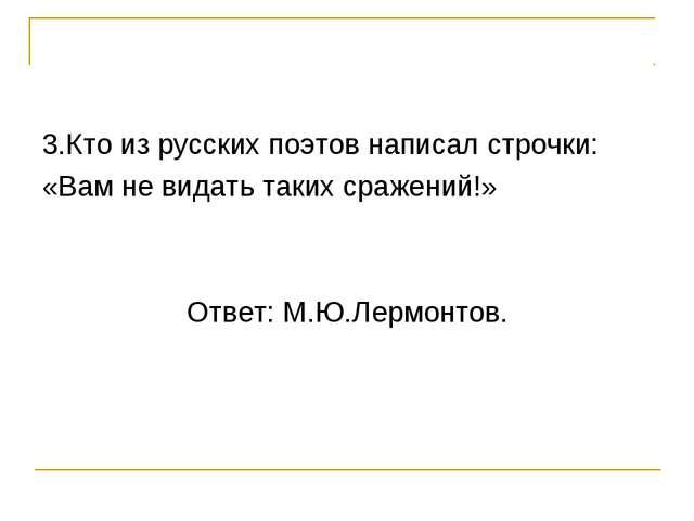 3.Кто из русских поэтов написал строчки: «Вам не видать таких сражений!» Отве...