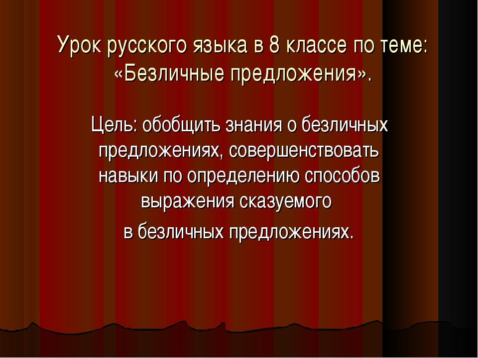 Урок русского языка в 8 классе по теме: «Безличные предложения». Цель: обобщи...