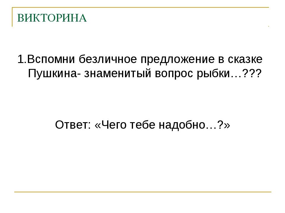 ВИКТОРИНА 1.Вспомни безличное предложение в сказке Пушкина- знаменитый вопрос...