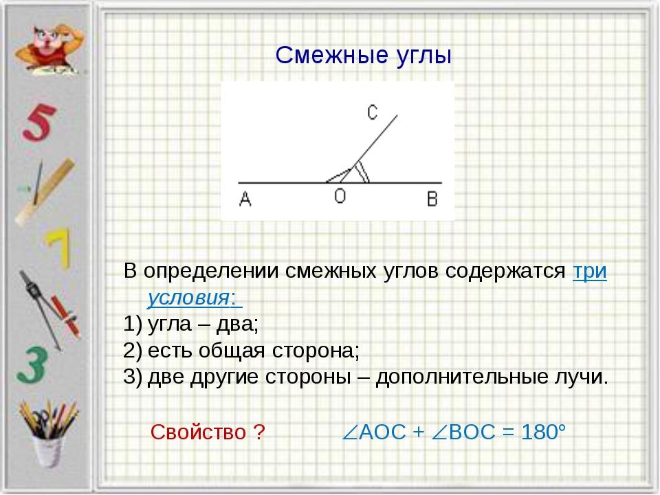 Смежные углы В определении смежных углов содержатся три условия: угла – два;...