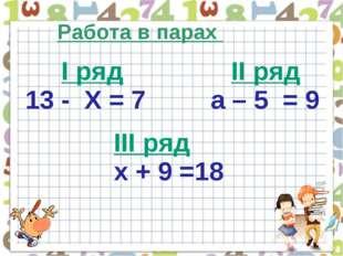 Работа в парах І ряд ІІ ряд 13 - Х = 7 a – 5 = 9 ІІІ ряд х + 9 =18