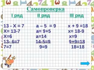І ряд ІІ ряд ІІІ ряд 13 - Х = 7 a – 5 = 9 х + 9 =18 Х= 13-7 а= 9+5 х= 18-9 Х