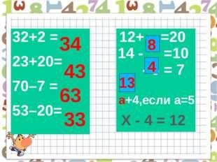 34 43 63 33 а+4,если а=5 а 8 4 13 Х - 4 = 12 32+2 = 23+20= 70–7 = 53–20= 12+