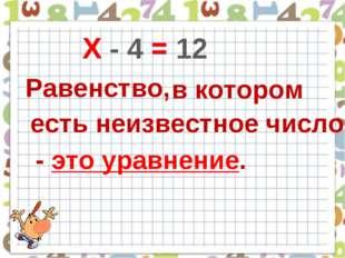 Х - 4 = 12 = Равенство, в котором Х есть неизвестное число - это уравнение.
