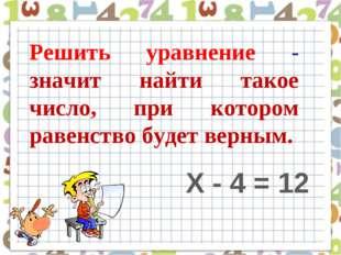 Решить уравнение - значит найти такое число, при котором равенство будет верн