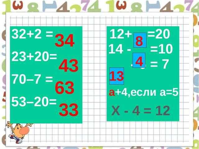 34 43 63 33 а+4,если а=5 а 8 4 13 Х - 4 = 12 32+2 = 23+20= 70–7 = 53–20= 12+...