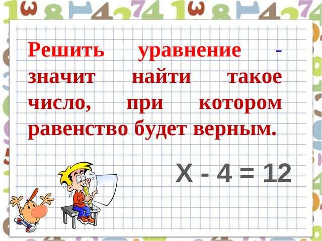 Решить уравнение - значит найти такое число, при котором равенство будет верн...