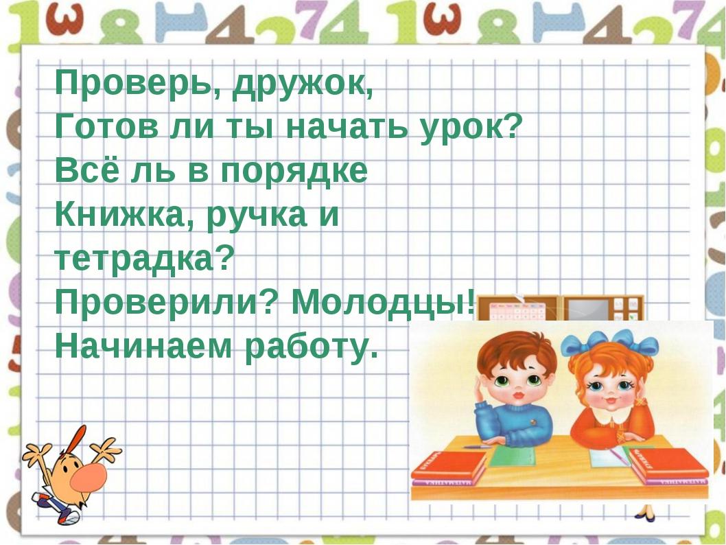 Проверь, дружок, Готов ли ты начать урок? Всё ль в порядке Книжка, ручка и те...