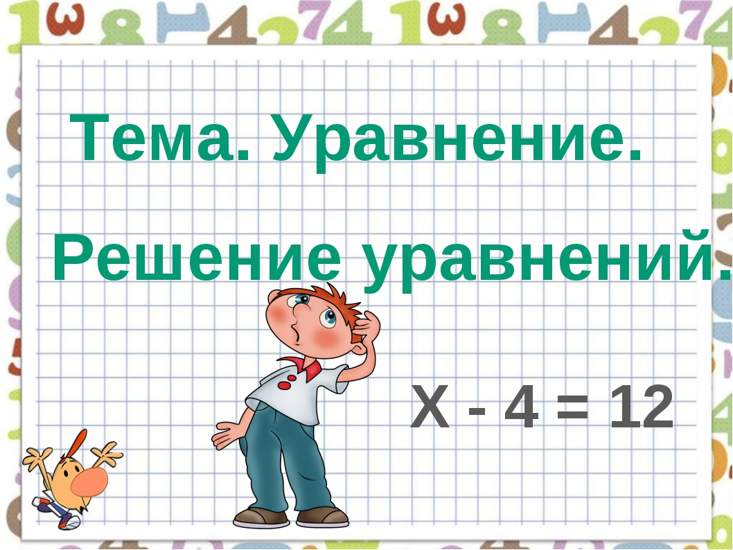 Тема. Уравнение. Решение уравнений. Х - 4 = 12