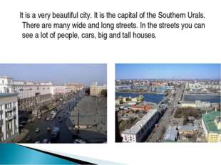 It is a very beautiful city. It is the capital of the Southern Urals. There