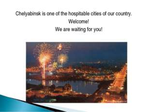 Chelyabinsk is one of the hospitable cities of our country. Welcome! We are w