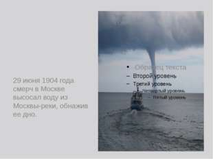 29 июня 1904 года смерч в Москве высосал воду из Москвы-реки, обнажив ее дно.