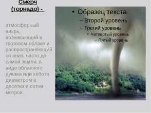 Смерч (торнадо) - атмосферный вихрь, возникающий в грозовом облаке и распрост