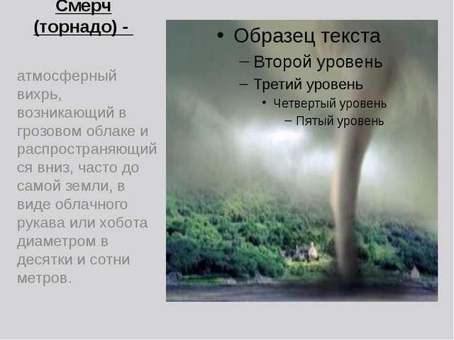 Смерч (торнадо) - атмосферный вихрь, возникающий в грозовом облаке и распрост...