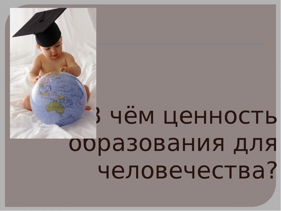 В чём ценность образования для человечества?
