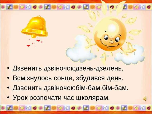 Дзвенить дзвіночок:дзень-дзелень, Всміхнулось сонце, збудився день. Дзвенить...