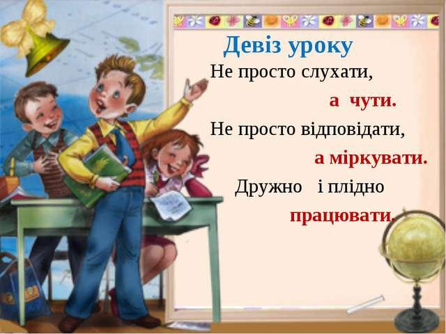 Девіз уроку Не просто слухати, а чути. Не просто відповідати, а міркувати. Д...